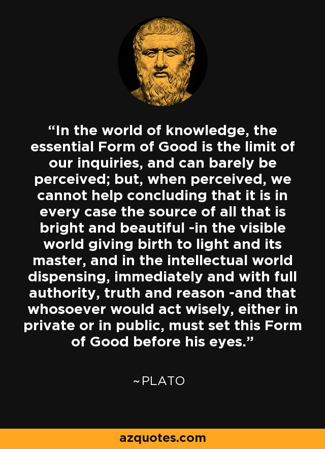 In the world of knowledge, the essential Form of Good is the limit of our inquiries, and can barely be perceived; but, when perceived, we cannot help concluding that it is in every case the source of all that is bright and beautiful -in the visible world giving birth to light and its master, and in the intellectual world dispensing, immediately and with full authority, truth and reason -and that whosoever would act wisely, either in private or in public, must set this Form of Good before his eyes. - Plato