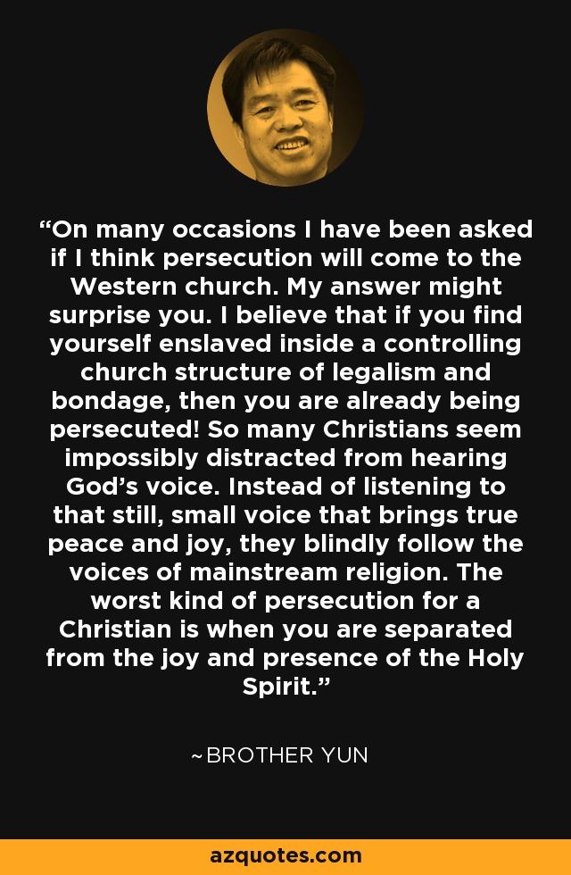 On many occasions I have been asked if I think persecution will come to the Western church. My answer might surprise you. I believe that if you find yourself enslaved inside a controlling church structure of legalism and bondage, then you are already being persecuted! So many Christians seem impossibly distracted from hearing God's voice. Instead of listening to that still, small voice that brings true peace and joy, they blindly follow the voices of mainstream religion. The worst kind of persecution for a Christian is when you are separated from the joy and presence of the Holy Spirit. - Brother Yun