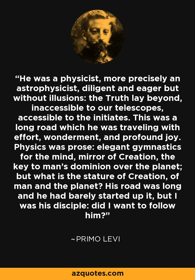 He was a physicist, more precisely an astrophysicist, diligent and eager but without illusions: the Truth lay beyond, inaccessible to our telescopes, accessible to the initiates. This was a long road which he was traveling with effort, wonderment, and profound joy. Physics was prose: elegant gymnastics for the mind, mirror of Creation, the key to man's dominion over the planet; but what is the stature of Creation, of man and the planet? His road was long and he had barely started up it, but I was his disciple: did I want to follow him? - Primo Levi