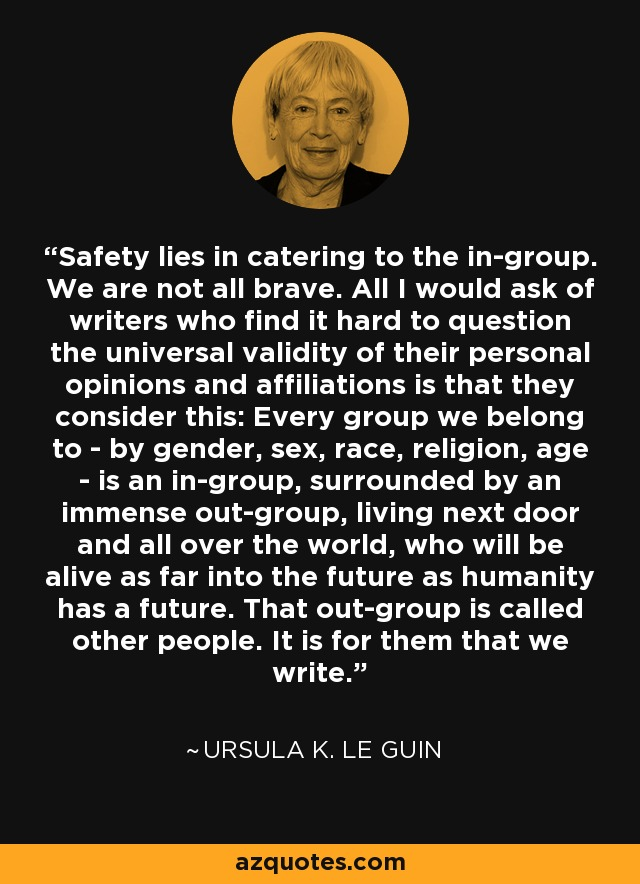 Safety lies in catering to the in-group. We are not all brave. All I would ask of writers who find it hard to question the universal validity of their personal opinions and affiliations is that they consider this: Every group we belong to - by gender, sex, race, religion, age - is an in-group, surrounded by an immense out-group, living next door and all over the world, who will be alive as far into the future as humanity has a future. That out-group is called other people. It is for them that we write. - Ursula K. Le Guin