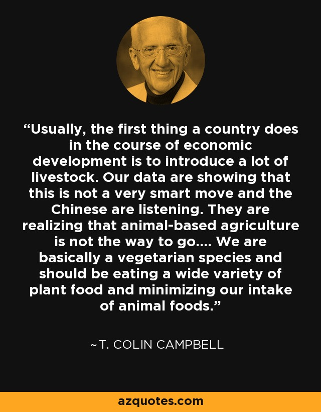Usually, the first thing a country does in the course of economic development is to introduce a lot of livestock. Our data are showing that this is not a very smart move and the Chinese are listening. They are realizing that animal-based agriculture is not the way to go.... We are basically a vegetarian species and should be eating a wide variety of plant food and minimizing our intake of animal foods. - T. Colin Campbell