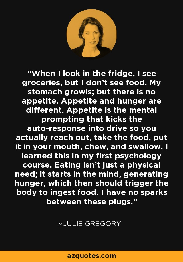 When I look in the fridge, I see groceries, but I don't see food. My stomach growls; but there is no appetite. Appetite and hunger are different. Appetite is the mental prompting that kicks the auto-response into drive so you actually reach out, take the food, put it in your mouth, chew, and swallow. I learned this in my first psychology course. Eating isn't just a physical need; it starts in the mind, generating hunger, which then should trigger the body to ingest food. I have no sparks between these plugs. - Julie Gregory