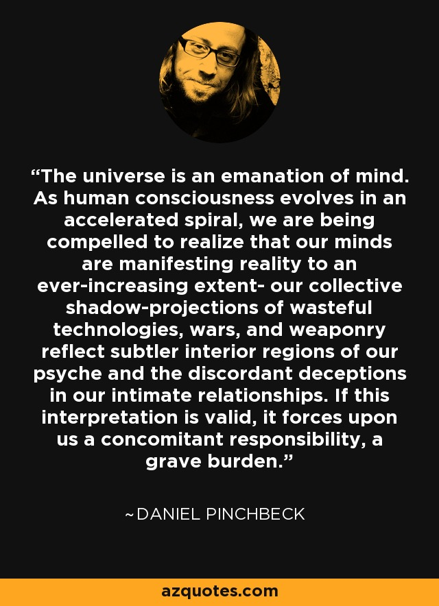 The universe is an emanation of mind. As human consciousness evolves in an accelerated spiral, we are being compelled to realize that our minds are manifesting reality to an ever-increasing extent- our collective shadow-projections of wasteful technologies, wars, and weaponry reflect subtler interior regions of our psyche and the discordant deceptions in our intimate relationships. If this interpretation is valid, it forces upon us a concomitant responsibility, a grave burden. - Daniel Pinchbeck