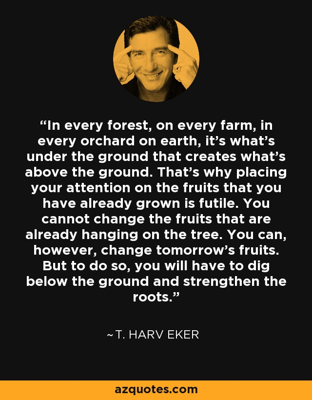 In every forest, on every farm, in every orchard on earth, it's what's under the ground that creates what's above the ground. That's why placing your attention on the fruits that you have already grown is futile. You cannot change the fruits that are already hanging on the tree. You can, however, change tomorrow's fruits. But to do so, you will have to dig below the ground and strengthen the roots. - T. Harv Eker