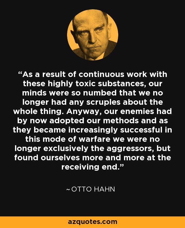 As a result of continuous work with these highly toxic substances, our minds were so numbed that we no longer had any scruples about the whole thing. Anyway, our enemies had by now adopted our methods and as they became increasingly successful in this mode of warfare we were no longer exclusively the aggressors, but found ourselves more and more at the receiving end. - Otto Hahn