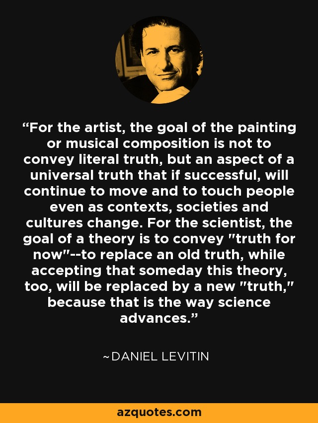 For the artist, the goal of the painting or musical composition is not to convey literal truth, but an aspect of a universal truth that if successful, will continue to move and to touch people even as contexts, societies and cultures change. For the scientist, the goal of a theory is to convey