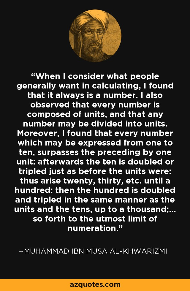 When I consider what people generally want in calculating, I found that it always is a number. I also observed that every number is composed of units, and that any number may be divided into units. Moreover, I found that every number which may be expressed from one to ten, surpasses the preceding by one unit: afterwards the ten is doubled or tripled just as before the units were: thus arise twenty, thirty, etc. until a hundred: then the hundred is doubled and tripled in the same manner as the units and the tens, up to a thousand;… so forth to the utmost limit of numeration. - Muhammad ibn Musa al-Khwarizmi