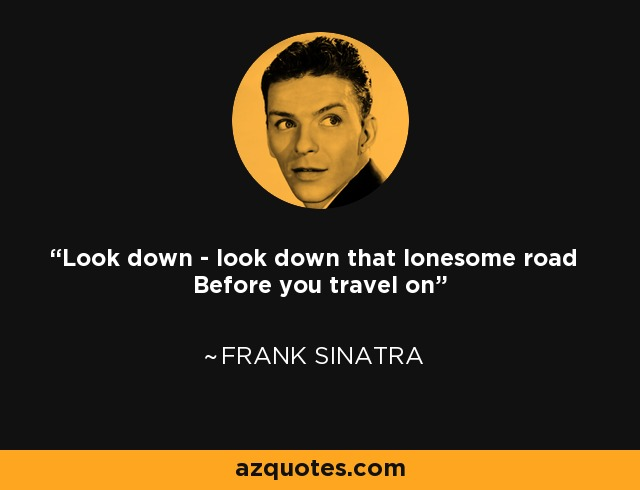 Look down - look down that lonesome road Before you travel on - Frank Sinatra