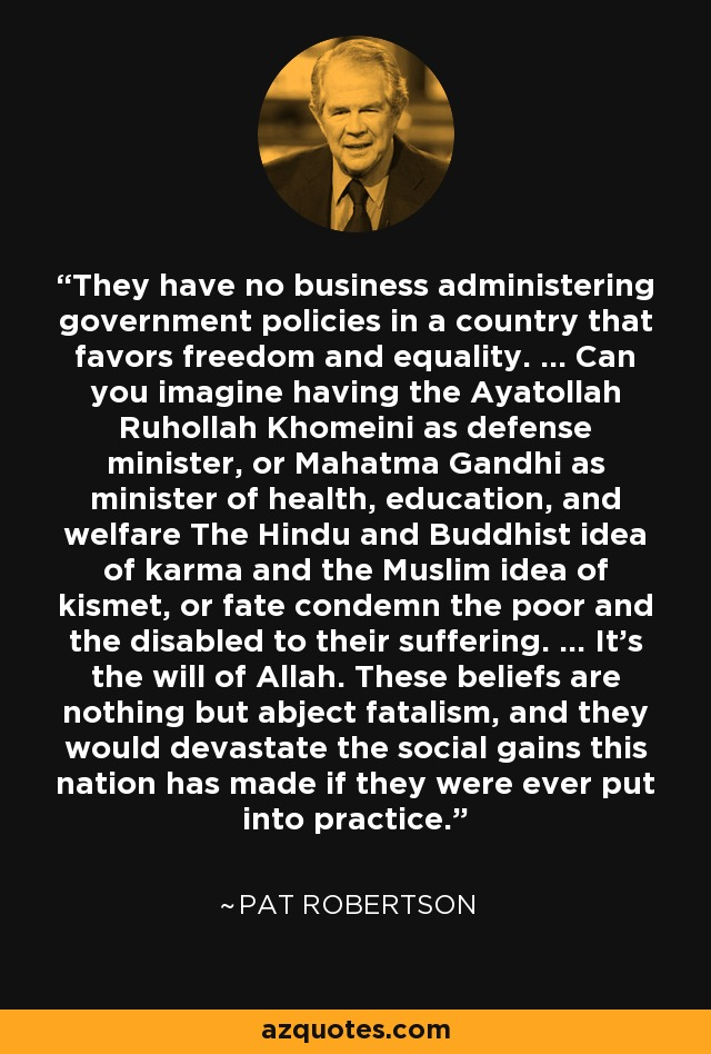 They have no business administering government policies in a country that favors freedom and equality. ... Can you imagine having the Ayatollah Ruhollah Khomeini as defense minister, or Mahatma Gandhi as minister of health, education, and welfare The Hindu and Buddhist idea of karma and the Muslim idea of kismet, or fate condemn the poor and the disabled to their suffering. ... It's the will of Allah. These beliefs are nothing but abject fatalism, and they would devastate the social gains this nation has made if they were ever put into practice. - Pat Robertson