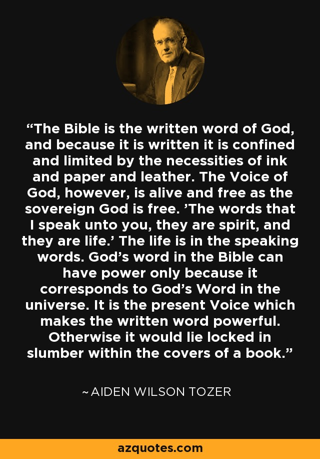 The Bible is the written word of God, and because it is written it is confined and limited by the necessities of ink and paper and leather. The Voice of God, however, is alive and free as the sovereign God is free. 'The words that I speak unto you, they are spirit, and they are life.' The life is in the speaking words. God's word in the Bible can have power only because it corresponds to God's Word in the universe. It is the present Voice which makes the written word powerful. Otherwise it would lie locked in slumber within the covers of a book. - Aiden Wilson Tozer