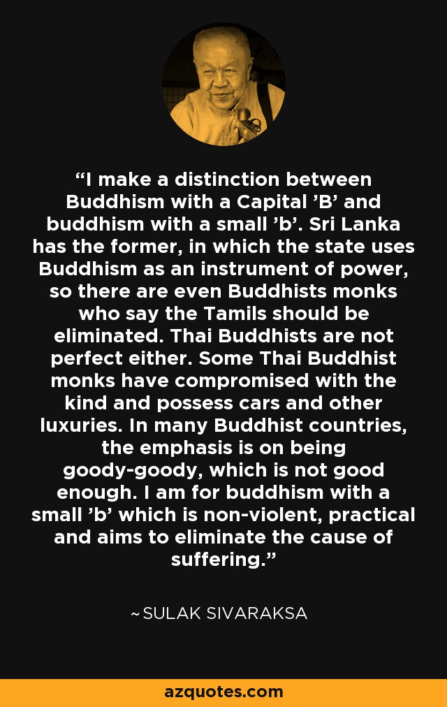 I make a distinction between Buddhism with a Capital 'B' and buddhism with a small 'b'. Sri Lanka has the former, in which the state uses Buddhism as an instrument of power, so there are even Buddhists monks who say the Tamils should be eliminated. Thai Buddhists are not perfect either. Some Thai Buddhist monks have compromised with the kind and possess cars and other luxuries. In many Buddhist countries, the emphasis is on being goody-goody, which is not good enough. I am for buddhism with a small 'b' which is non-violent, practical and aims to eliminate the cause of suffering. - Sulak Sivaraksa