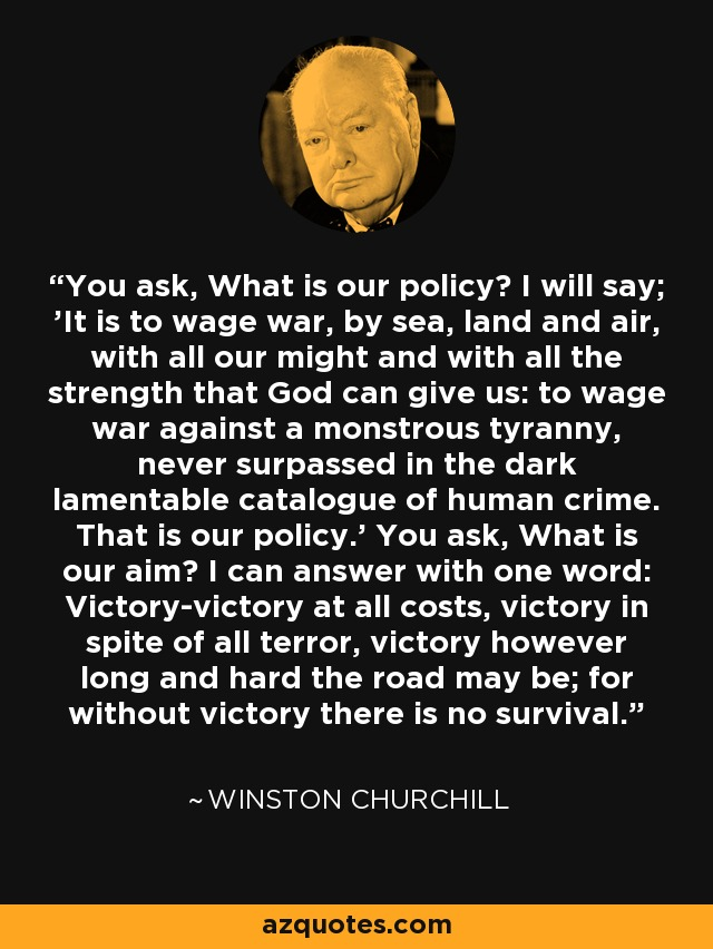 You ask, What is our policy? I will say; 'It is to wage war, by sea, land and air, with all our might and with all the strength that God can give us: to wage war against a monstrous tyranny, never surpassed in the dark lamentable catalogue of human crime. That is our policy.' You ask, What is our aim? I can answer with one word: Victory-victory at all costs, victory in spite of all terror, victory however long and hard the road may be; for without victory there is no survival. - Winston Churchill
