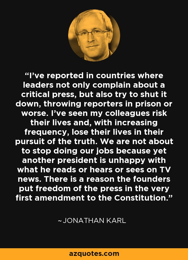 I've reported in countries where leaders not only complain about a critical press, but also try to shut it down, throwing reporters in prison or worse. I've seen my colleagues risk their lives and, with increasing frequency, lose their lives in their pursuit of the truth. We are not about to stop doing our jobs because yet another president is unhappy with what he reads or hears or sees on TV news. There is a reason the founders put freedom of the press in the very first amendment to the Constitution. - Jonathan Karl