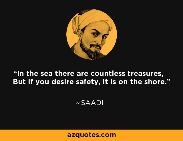 In the sea there are countless treasures, But if you desire safety, it is on the shore. - Saadi