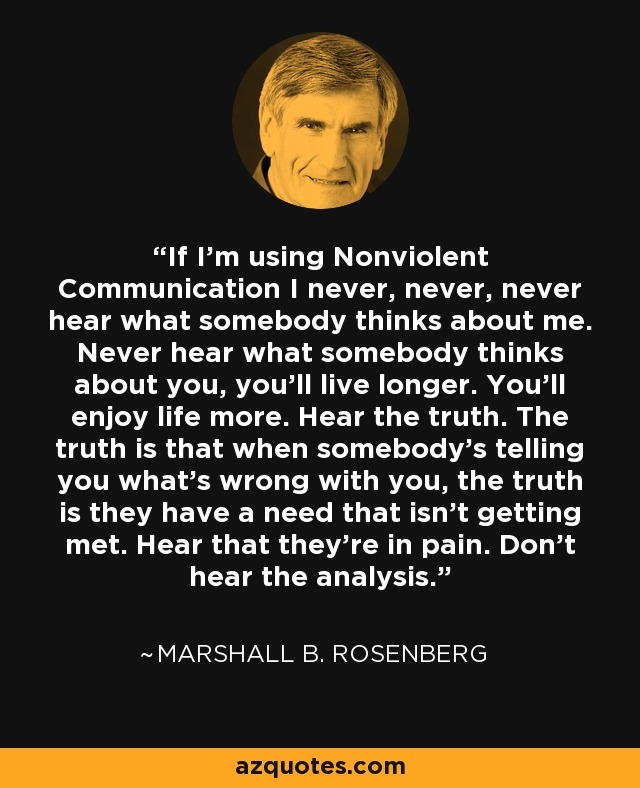 If I'm using Nonviolent Communication I never, never, never hear what somebody thinks about me. Never hear what somebody thinks about you, you'll live longer. You'll enjoy life more. Hear the truth. The truth is that when somebody's telling you what's wrong with you, the truth is they have a need that isn't getting met. Hear that they're in pain. Don't hear the analysis. - Marshall B. Rosenberg