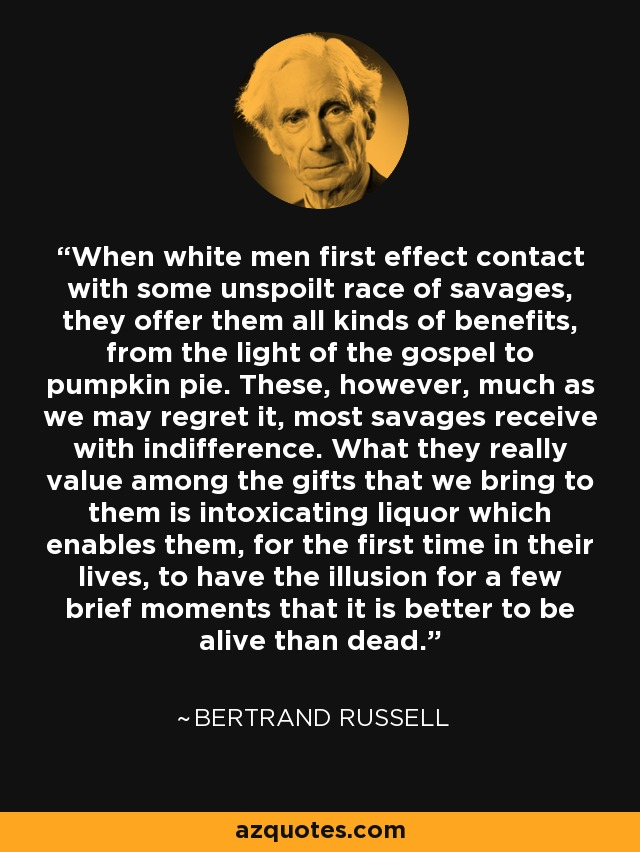 When white men first effect contact with some unspoilt race of savages, they offer them all kinds of benefits, from the light of the gospel to pumpkin pie. These, however, much as we may regret it, most savages receive with indifference. What they really value among the gifts that we bring to them is intoxicating liquor which enables them, for the first time in their lives, to have the illusion for a few brief moments that it is better to be alive than dead. - Bertrand Russell