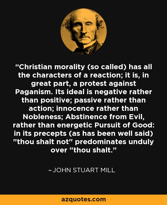 Christian morality (so called) has all the characters of a reaction; it is, in great part, a protest against Paganism. Its ideal is negative rather than positive; passive rather than action; innocence rather than Nobleness; Abstinence from Evil, rather than energetic Pursuit of Good: in its precepts (as has been well said)