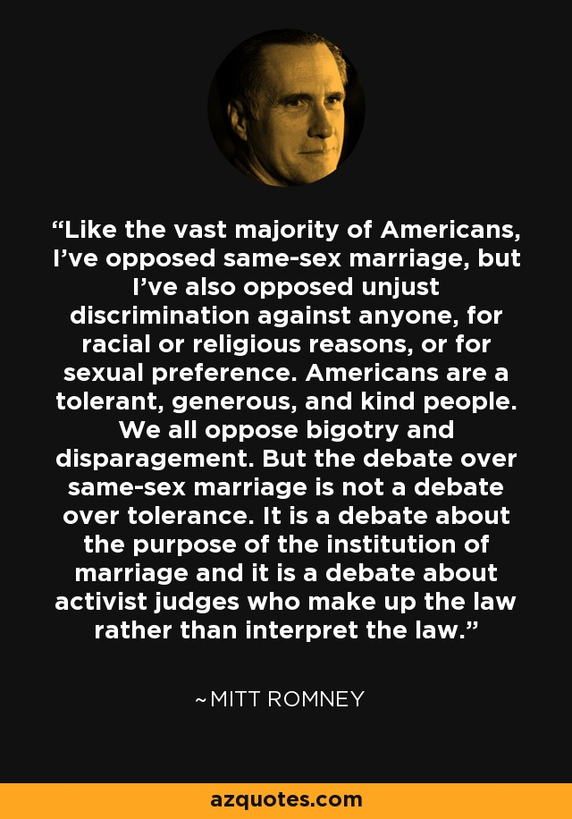 Like the vast majority of Americans, I've opposed same-sex marriage, but I've also opposed unjust discrimination against anyone, for racial or religious reasons, or for sexual preference. Americans are a tolerant, generous, and kind people. We all oppose bigotry and disparagement. But the debate over same-sex marriage is not a debate over tolerance. It is a debate about the purpose of the institution of marriage and it is a debate about activist judges who make up the law rather than interpret the law. - Mitt Romney