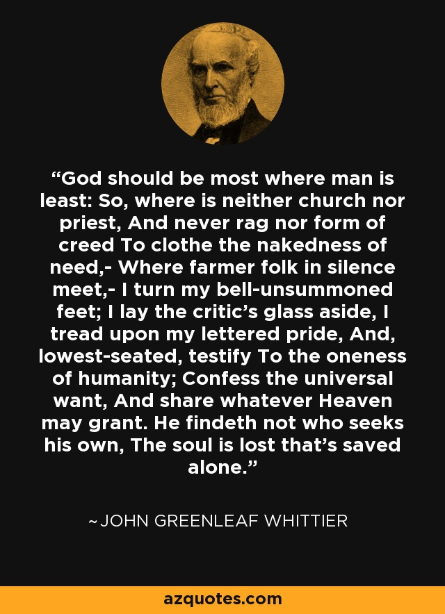 God should be most where man is least: So, where is neither church nor priest, And never rag nor form of creed To clothe the nakedness of need,- Where farmer folk in silence meet,- I turn my bell-unsummoned feet; I lay the critic's glass aside, I tread upon my lettered pride, And, lowest-seated, testify To the oneness of humanity; Confess the universal want, And share whatever Heaven may grant. He findeth not who seeks his own, The soul is lost that's saved alone. - John Greenleaf Whittier