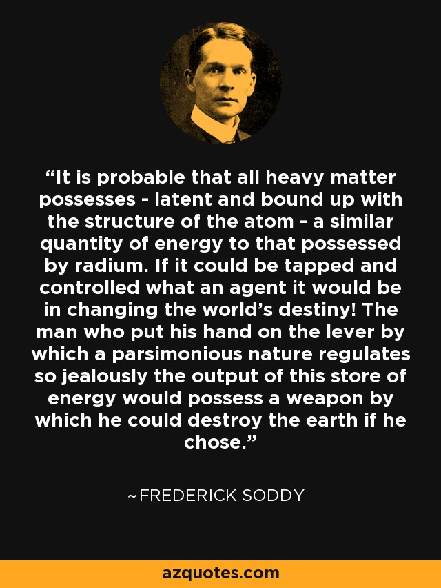 It is probable that all heavy matter possesses - latent and bound up with the structure of the atom - a similar quantity of energy to that possessed by radium. If it could be tapped and controlled what an agent it would be in changing the world's destiny! The man who put his hand on the lever by which a parsimonious nature regulates so jealously the output of this store of energy would possess a weapon by which he could destroy the earth if he chose. - Frederick Soddy