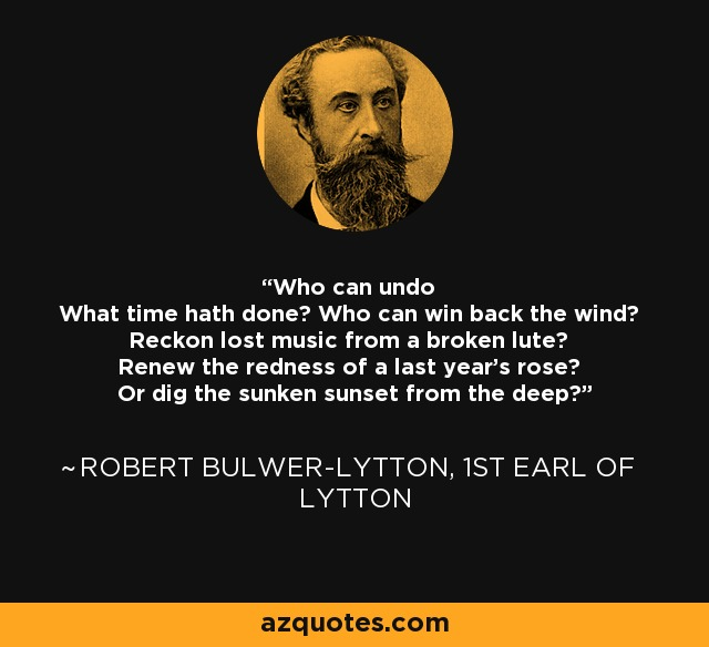 Who can undo What time hath done? Who can win back the wind? Reckon lost music from a broken lute? Renew the redness of a last year's rose? Or dig the sunken sunset from the deep? - Robert Bulwer-Lytton, 1st Earl of Lytton