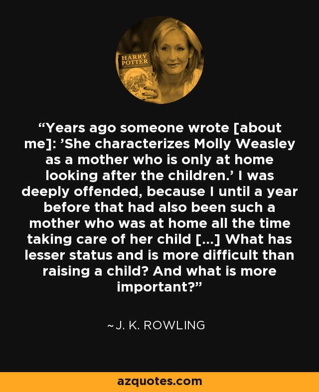 Years ago someone wrote [about me]: 'She characterizes Molly Weasley as a mother who is only at home looking after the children.' I was deeply offended, because I until a year before that had also been such a mother who was at home all the time taking care of her child [...] What has lesser status and is more difficult than raising a child? And what is more important? - J. K. Rowling