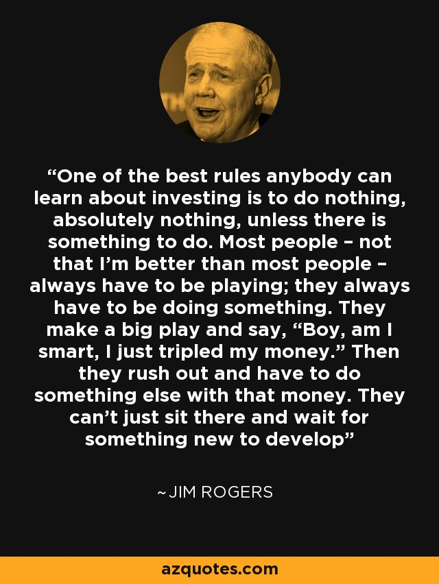 "One of the best rules anybody can learn about investing is to do nothing, absolutely nothing, unless there is something to do. Most people – not that I'm better than most people – always have to be playing; they always have to be doing something. They make a big play and say, ""Boy, am I smart, I just tripled my money."" Then they rush out and have to do something else with that money. They can't just sit there and wait for something new to develop - Jim Rogers"