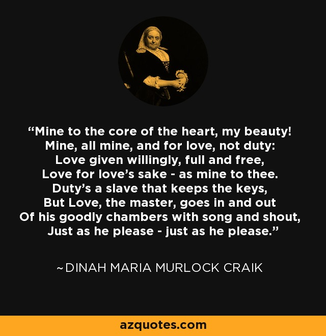 Mine to the core of the heart, my beauty! Mine, all mine, and for love, not duty: Love given willingly, full and free, Love for love's sake - as mine to thee. Duty's a slave that keeps the keys, But Love, the master, goes in and out Of his goodly chambers with song and shout, Just as he please - just as he please. - Dinah Maria Murlock Craik