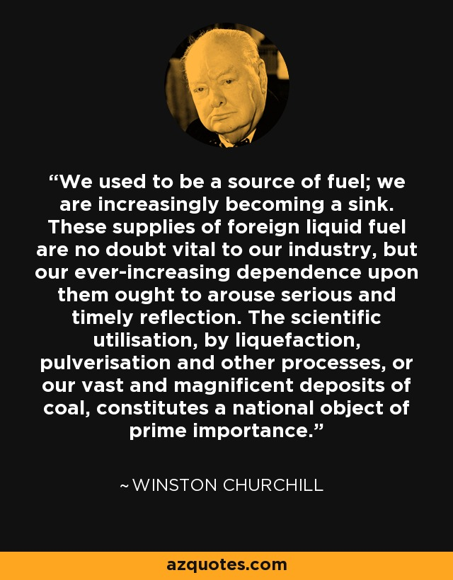 We used to be a source of fuel; we are increasingly becoming a sink. These supplies of foreign liquid fuel are no doubt vital to our industry, but our ever-increasing dependence upon them ought to arouse serious and timely reflection. The scientific utilisation, by liquefaction, pulverisation and other processes, or our vast and magnificent deposits of coal, constitutes a national object of prime importance. - Winston Churchill
