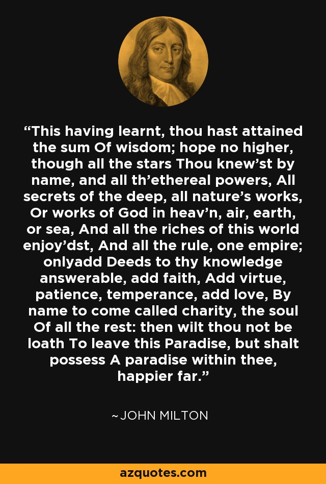 This having learnt, thou hast attained the sum Of wisdom; hope no higher, though all the stars Thou knew'st by name, and all th'ethereal powers, All secrets of the deep, all nature's works, Or works of God in heav'n, air, earth, or sea, And all the riches of this world enjoy'dst, And all the rule, one empire; onlyadd Deeds to thy knowledge answerable, add faith, Add virtue, patience, temperance, add love, By name to come called charity, the soul Of all the rest: then wilt thou not be loath To leave this Paradise, but shalt possess A paradise within thee, happier far. - John Milton