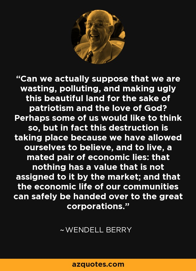 Can we actually suppose that we are wasting, polluting, and making ugly this beautiful land for the sake of patriotism and the love of God? Perhaps some of us would like to think so, but in fact this destruction is taking place because we have allowed ourselves to believe, and to live, a mated pair of economic lies: that nothing has a value that is not assigned to it by the market; and that the economic life of our communities can safely be handed over to the great corporations. - Wendell Berry
