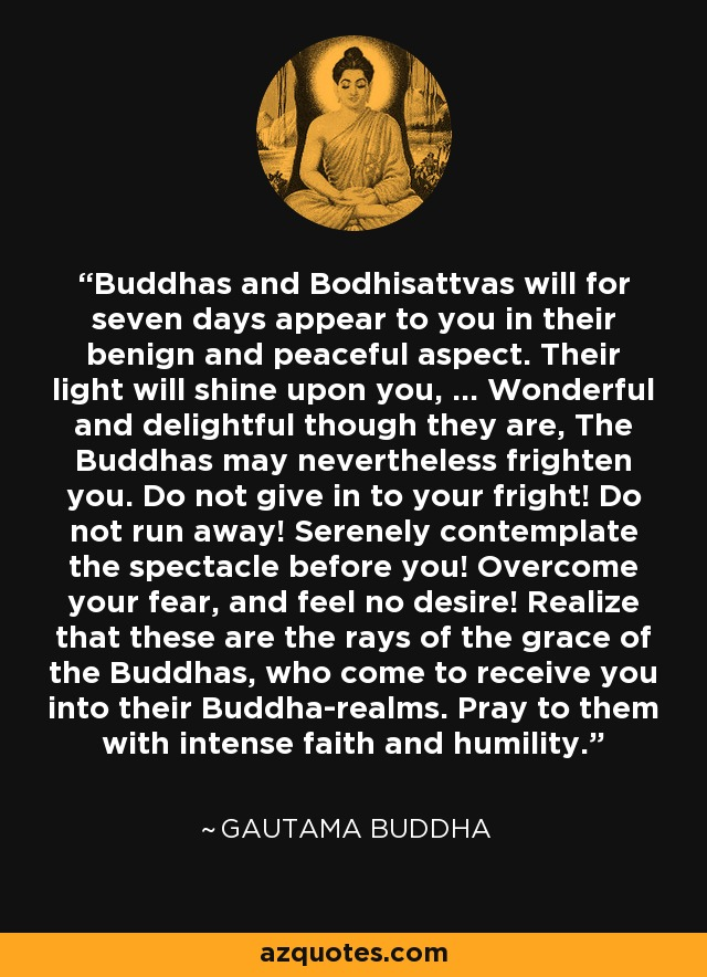 Buddhas and Bodhisattvas will for seven days appear to you in their benign and peaceful aspect. Their light will shine upon you, ... Wonderful and delightful though they are, The Buddhas may nevertheless frighten you. Do not give in to your fright! Do not run away! Serenely contemplate the spectacle before you! Overcome your fear, and feel no desire! Realize that these are the rays of the grace of the Buddhas, who come to receive you into their Buddha-realms. Pray to them with intense faith and humility. - Gautama Buddha