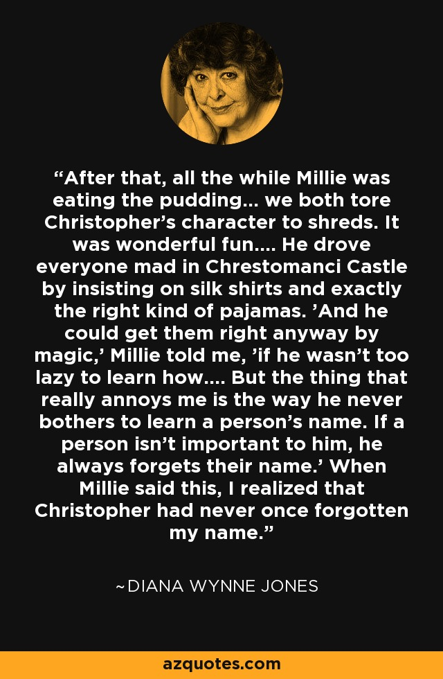 After that, all the while Millie was eating the pudding... we both tore Christopher's character to shreds. It was wonderful fun.... He drove everyone mad in Chrestomanci Castle by insisting on silk shirts and exactly the right kind of pajamas. 'And he could get them right anyway by magic,' Millie told me, 'if he wasn't too lazy to learn how.... But the thing that really annoys me is the way he never bothers to learn a person's name. If a person isn't important to him, he always forgets their name.' When Millie said this, I realized that Christopher had never once forgotten my name. - Diana Wynne Jones