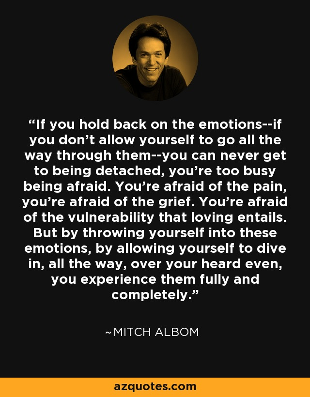 If you hold back on the emotions--if you don't allow yourself to go all the way through them--you can never get to being detached, you're too busy being afraid. You're afraid of the pain, you're afraid of the grief. You're afraid of the vulnerability that loving entails. But by throwing yourself into these emotions, by allowing yourself to dive in, all the way, over your heard even, you experience them fully and completely. - Mitch Albom