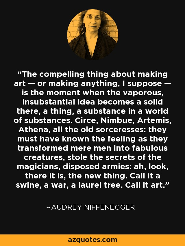 The compelling thing about making art — or making anything, I suppose — is the moment when the vaporous, insubstantial idea becomes a solid there, a thing, a substance in a world of substances. Circe, Nimbue, Artemis, Athena, all the old sorceresses: they must have known the feeling as they transformed mere men into fabulous creatures, stole the secrets of the magicians, disposed armies: ah, look, there it is, the new thing. Call it a swine, a war, a laurel tree. Call it art. - Audrey Niffenegger