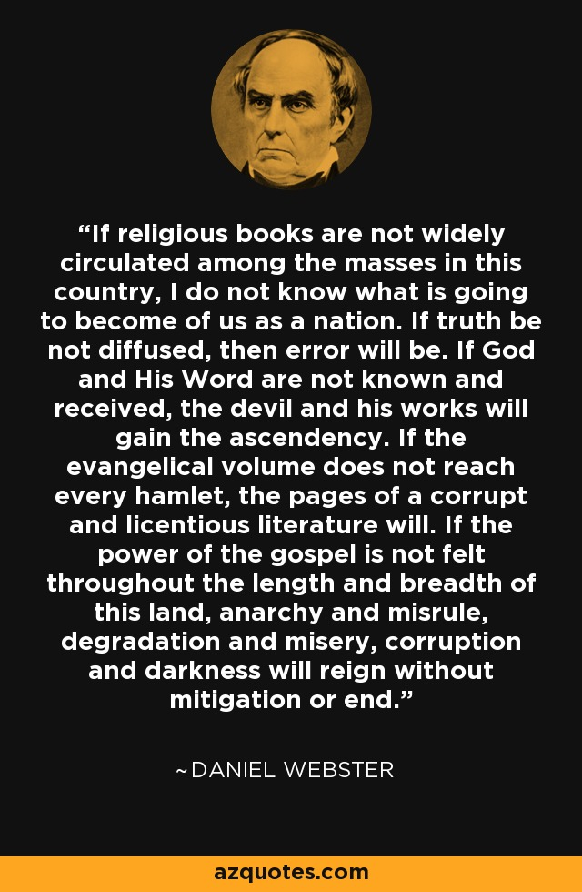 If religious books are not widely circulated among the masses in this country, I do not know what is going to become of us as a nation. If truth be not diffused, then error will be. If God and His Word are not known and received, the devil and his works will gain the ascendency. If the evangelical volume does not reach every hamlet, the pages of a corrupt and licentious literature will. If the power of the gospel is not felt throughout the length and breadth of this land, anarchy and misrule, degradation and misery, corruption and darkness will reign without mitigation or end. - Daniel Webster
