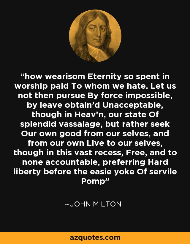 how wearisom Eternity so spent in worship paid To whom we hate. Let us not then pursue By force impossible, by leave obtain'd Unacceptable, though in Heav'n, our state Of splendid vassalage, but rather seek Our own good from our selves, and from our own Live to our selves, though in this vast recess, Free, and to none accountable, preferring Hard liberty before the easie yoke Of servile Pomp - John Milton