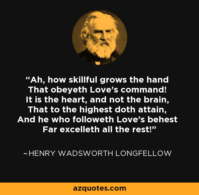 Ah, how skillful grows the hand That obeyeth Love's command! It is the heart, and not the brain, That to the highest doth attain, And he who followeth Love's behest Far excelleth all the rest! - Henry Wadsworth Longfellow