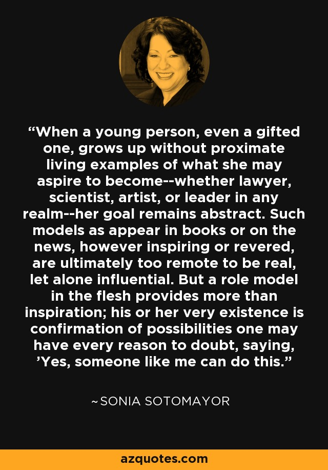 When a young person, even a gifted one, grows up without proximate living examples of what she may aspire to become--whether lawyer, scientist, artist, or leader in any realm--her goal remains abstract. Such models as appear in books or on the news, however inspiring or revered, are ultimately too remote to be real, let alone influential. But a role model in the flesh provides more than inspiration; his or her very existence is confirmation of possibilities one may have every reason to doubt, saying, 'Yes, someone like me can do this. - Sonia Sotomayor