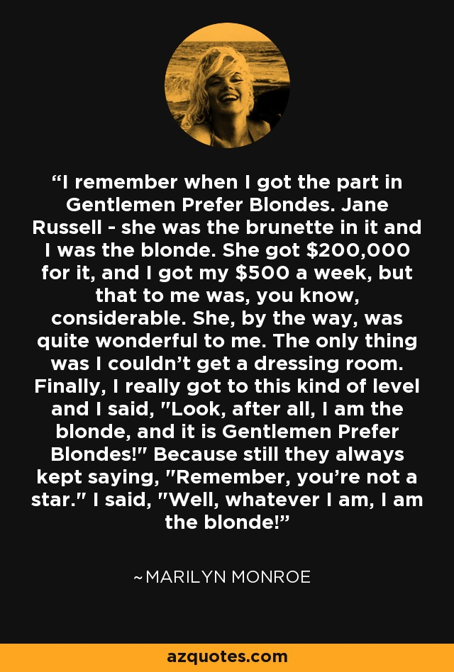 I remember when I got the part in Gentlemen Prefer Blondes. Jane Russell - she was the brunette in it and I was the blonde. She got $200,000 for it, and I got my $500 a week, but that to me was, you know, considerable. She, by the way, was quite wonderful to me. The only thing was I couldn't get a dressing room. Finally, I really got to this kind of level and I said,