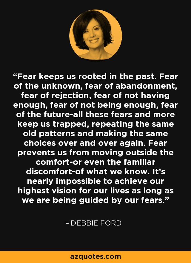 Fear keeps us rooted in the past. Fear of the unknown, fear of abandonment, fear of rejection, fear of not having enough, fear of not being enough, fear of the future-all these fears and more keep us trapped, repeating the same old patterns and making the same choices over and over again. Fear prevents us from moving outside the comfort-or even the familiar discomfort-of what we know. It's nearly impossible to achieve our highest vision for our lives as long as we are being guided by our fears. - Debbie Ford