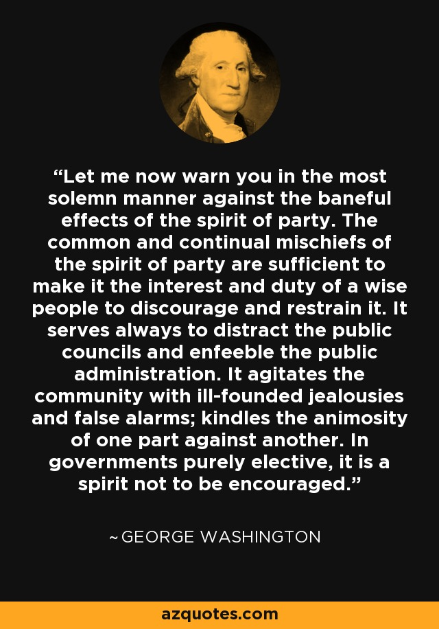 Let me now warn you in the most solemn manner against the baneful effects of the spirit of party. The common and continual mischiefs of the spirit of party are sufficient to make it the interest and duty of a wise people to discourage and restrain it. It serves always to distract the public councils and enfeeble the public administration. It agitates the community with ill-founded jealousies and false alarms; kindles the animosity of one part against another. In governments purely elective, it is a spirit not to be encouraged. - George Washington