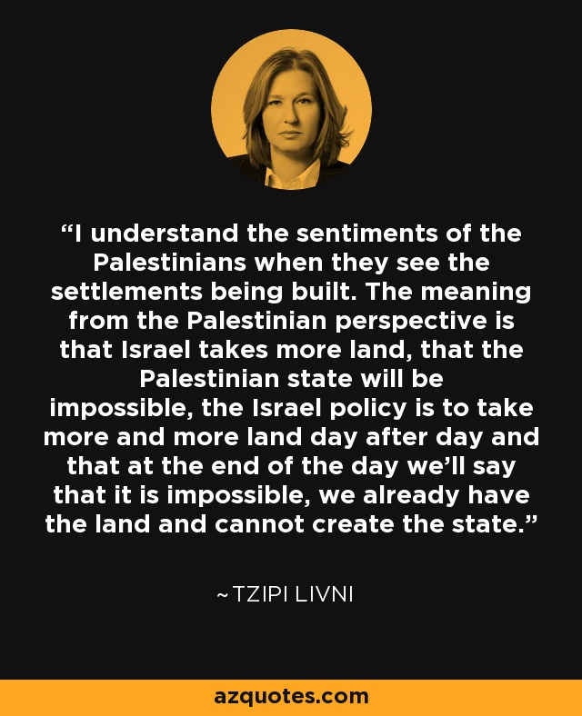 I understand the sentiments of the Palestinians when they see the settlements being built. The meaning from the Palestinian perspective is that Israel takes more land, that the Palestinian state will be impossible, the Israel policy is to take more and more land day after day and that at the end of the day we'll say that it is impossible, we already have the land and cannot create the state. - Tzipi Livni