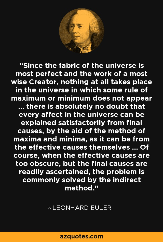 Since the fabric of the universe is most perfect and the work of a most wise Creator, nothing at all takes place in the universe in which some rule of maximum or minimum does not appear ... there is absolutely no doubt that every affect in the universe can be explained satisfactorily from final causes, by the aid of the method of maxima and minima, as it can be from the effective causes themselves ... Of course, when the effective causes are too obscure, but the final causes are readily ascertained, the problem is commonly solved by the indirect method. - Leonhard Euler