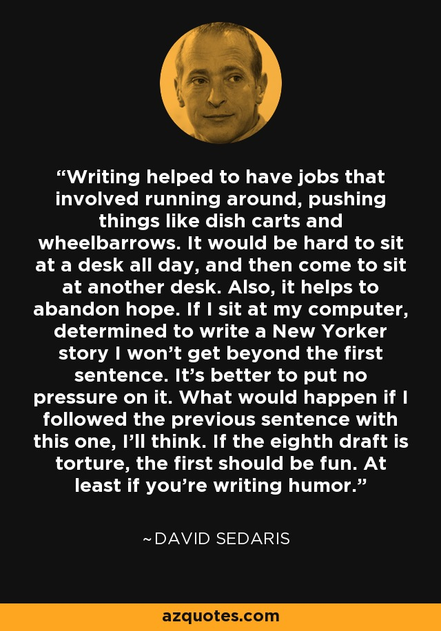 Writing helped to have jobs that involved running around, pushing things like dish carts and wheelbarrows. It would be hard to sit at a desk all day, and then come to sit at another desk. Also, it helps to abandon hope. If I sit at my computer, determined to write a New Yorker story I won't get beyond the first sentence. It's better to put no pressure on it. What would happen if I followed the previous sentence with this one, I'll think. If the eighth draft is torture, the first should be fun. At least if you're writing humor. - David Sedaris