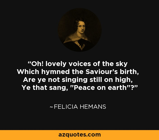Oh! lovely voices of the sky Which hymned the Saviour's birth, Are ye not singing still on high, Ye that sang,