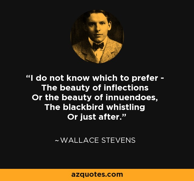 I do not know which to prefer - The beauty of inflections Or the beauty of innuendoes, The blackbird whistling Or just after. - Wallace Stevens
