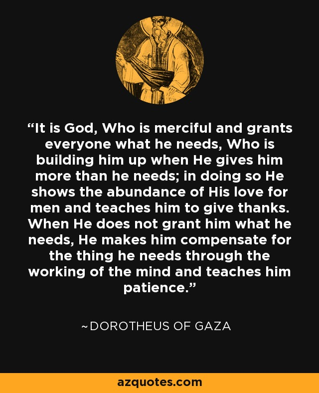 It is God, Who is merciful and grants everyone what he needs, Who is building him up when He gives him more than he needs; in doing so He shows the abundance of His love for men and teaches him to give thanks. When He does not grant him what he needs, He makes him compensate for the thing he needs through the working of the mind and teaches him patience. - Dorotheus of Gaza