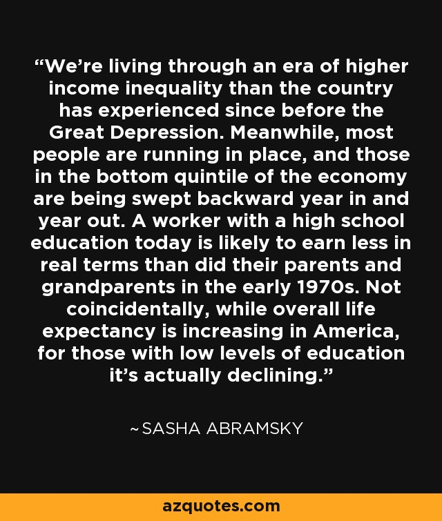 We're living through an era of higher income inequality than the country has experienced since before the Great Depression. Meanwhile, most people are running in place, and those in the bottom quintile of the economy are being swept backward year in and year out. A worker with a high school education today is likely to earn less in real terms than did their parents and grandparents in the early 1970s. Not coincidentally, while overall life expectancy is increasing in America, for those with low levels of education it's actually declining. - Sasha Abramsky