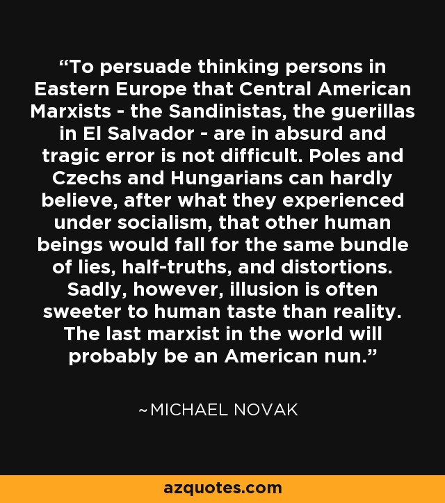To persuade thinking persons in Eastern Europe that Central American Marxists - the Sandinistas, the guerillas in El Salvador - are in absurd and tragic error is not difficult. Poles and Czechs and Hungarians can hardly believe, after what they experienced under socialism, that other human beings would fall for the same bundle of lies, half-truths, and distortions. Sadly, however, illusion is often sweeter to human taste than reality. The last marxist in the world will probably be an American nun. - Michael Novak